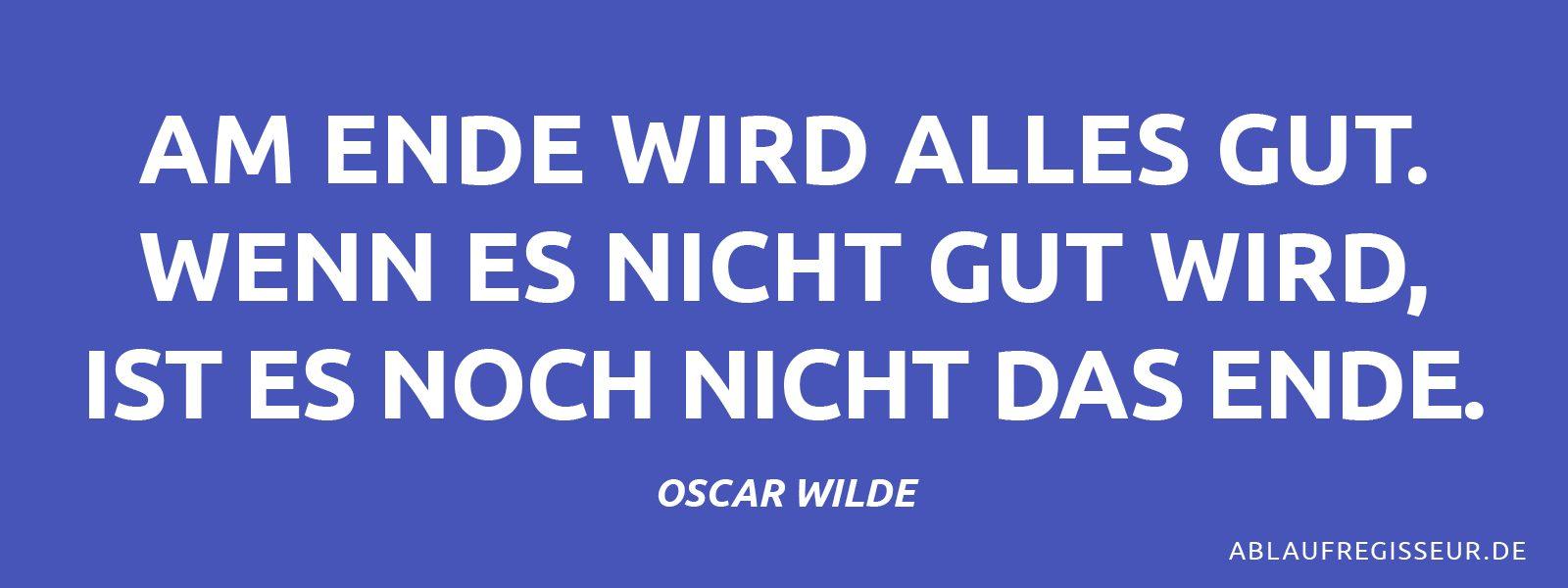 Am Ende wird alles gut. Wenn es nicht gut wird, ist es noch nicht das Ende. Oscar Wilde